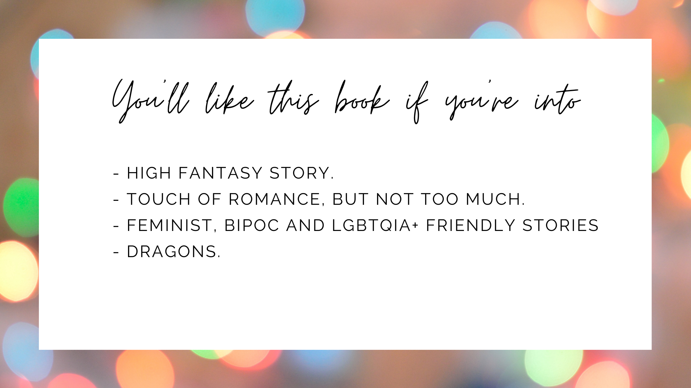 You'll like this book if you're into high fantasy, touch of romance but not too much, feminist, BIPOC and LGBT friendly stories and dragons.